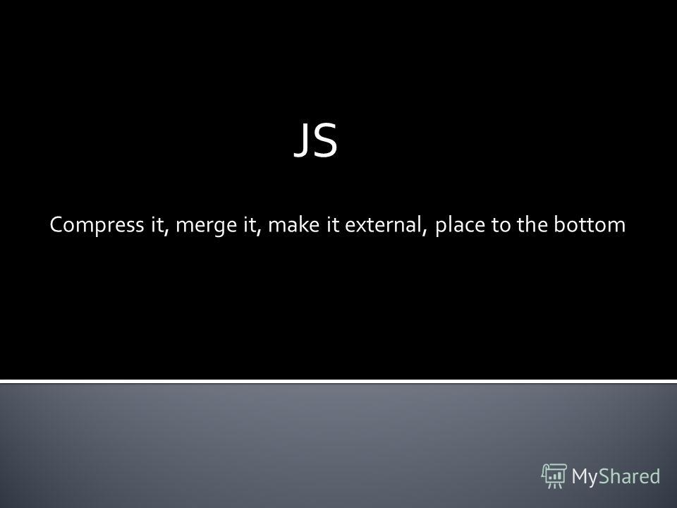 JS Compress it, merge it, make it external, place to the bottom