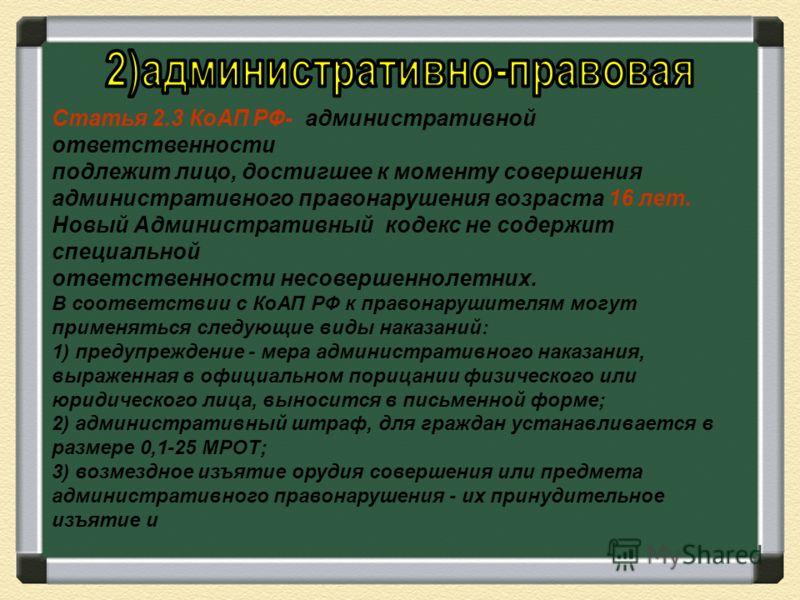 Статья 2.3 КоАП РФ- административной ответственности подлежит лицо, достигшее к моменту совершения административного правонарушения возраста 16 лет. Новый Административный кодекс не содержит специальной ответственности несовершеннолетних. В соответст