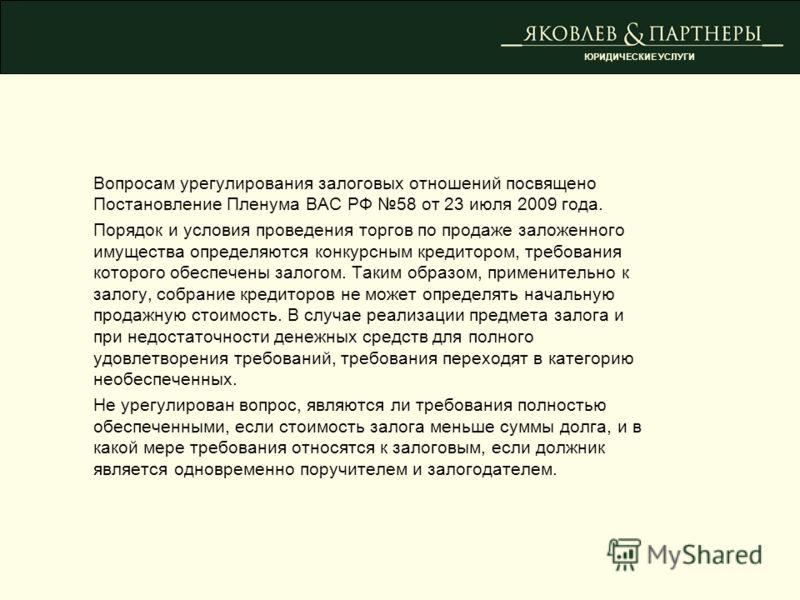 Вопросам урегулирования залоговых отношений посвящено Постановление Пленума ВАС РФ 58 от 23 июля 2009 года. Порядок и условия проведения торгов по продаже заложенного имущества определяются конкурсным кредитором, требования которого обеспечены залого