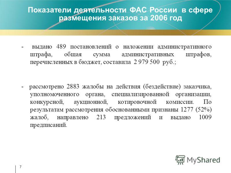 7 - выдано 489 постановлений о наложении административного штрафа, общая сумма административных штрафов, перечисленных в бюджет, составила 2 979 500 руб.; - рассмотрено 2883 жалобы на действия (бездействие) заказчика, уполномоченного органа, специали