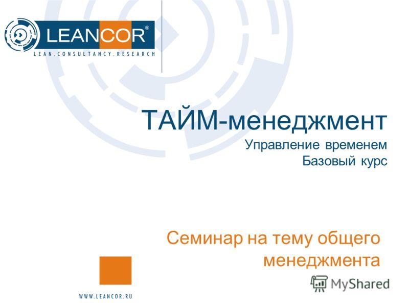ТАЙМ-менеджмент Управление временем Базовый курс Семинар на тему общего менеджмента