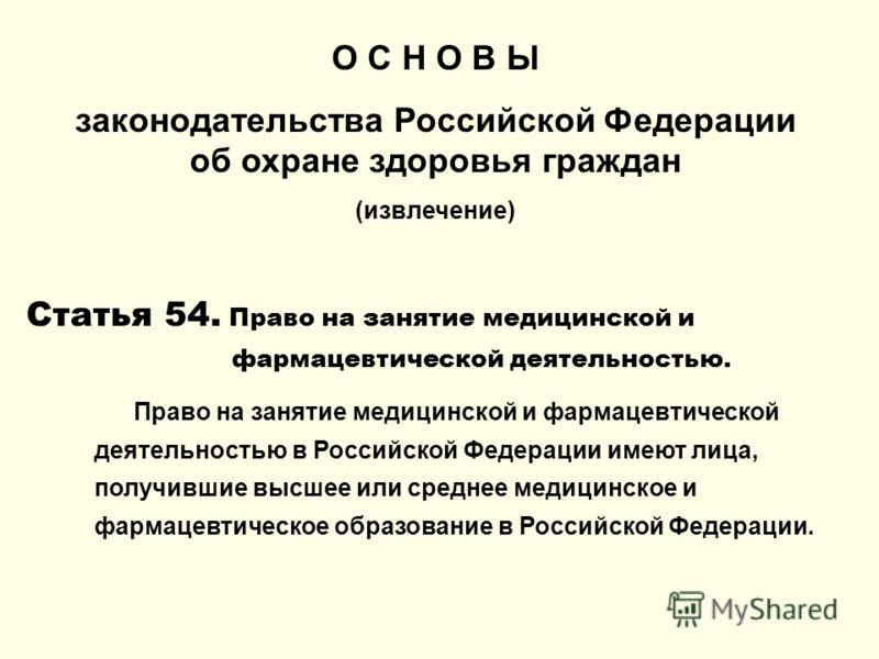 О С Н О В Ы законодательства Российской Федерации об охране здоровья граждан (извлечение) Статья 54. Право на занятие медицинской и фармацевтической деятельностью. Право на занятие медицинской и фармацевтической деятельностью в Российской Федерации и