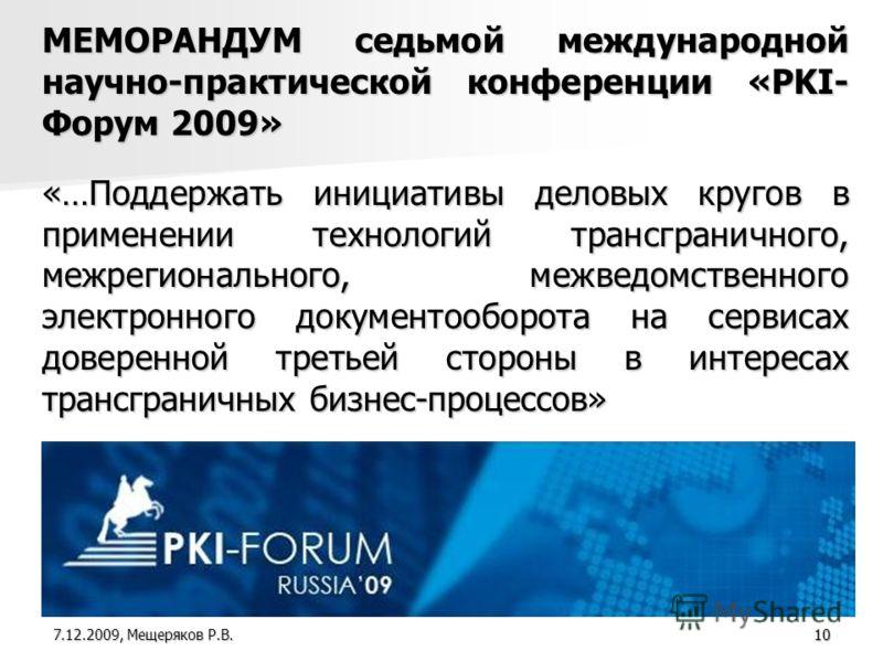 10 МЕМОРАНДУМ седьмой международной научно-практической конференции «PKI- Форум 2009» «…Поддержать инициативы деловых кругов в применении технологий трансграничного, межрегионального, межведомственного электронного документооборота на сервисах довере