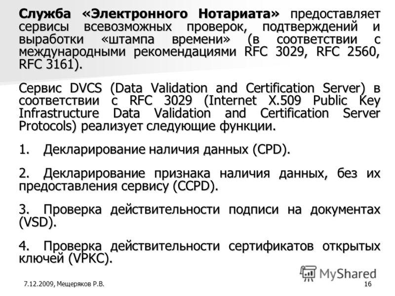16 Служба «Электронного Нотариата» предоставляет сервисы всевозможных проверок, подтверждений и выработки «штампа времени» (в соответствии с международными рекомендациями RFC 3029, RFC 2560, RFC 3161). Сервис DVCS (Data Validation and Certification S