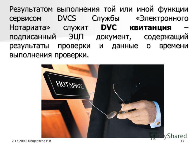 17 Результатом выполнения той или иной функции сервисом DVCS Службы «Электронного Нотариата» служит DVC квитанция – подписанный ЭЦП документ, содержащий результаты проверки и данные о времени выполнения проверки. 7.12.2009, Мещеряков Р.В.