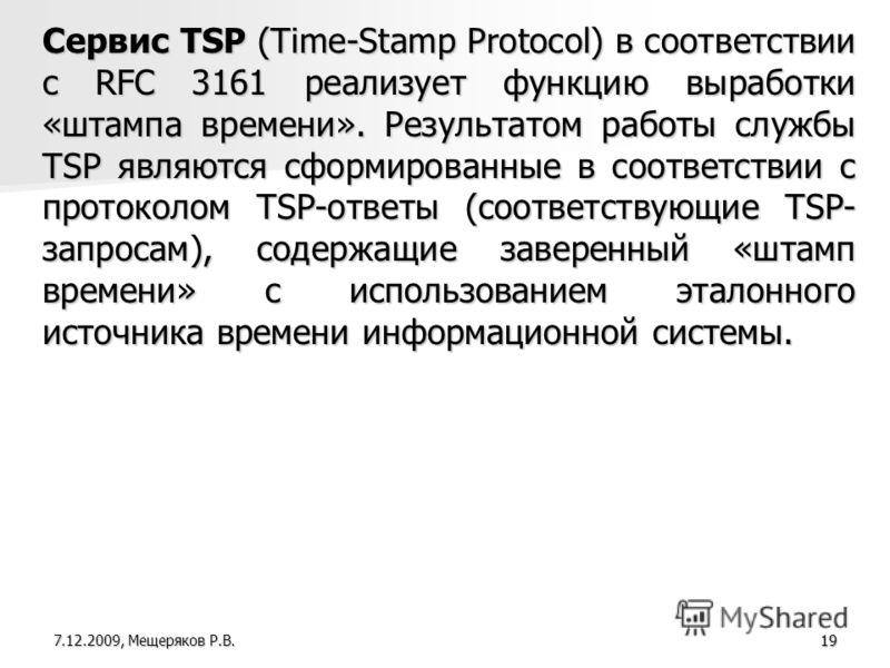 19 Сервис TSP (Time-Stamp Protocol) в соответствии с RFC 3161 реализует функцию выработки «штампа времени». Результатом работы службы TSP являются сформированные в соответствии с протоколом TSP-ответы (соответствующие TSP- запросам), содержащие завер