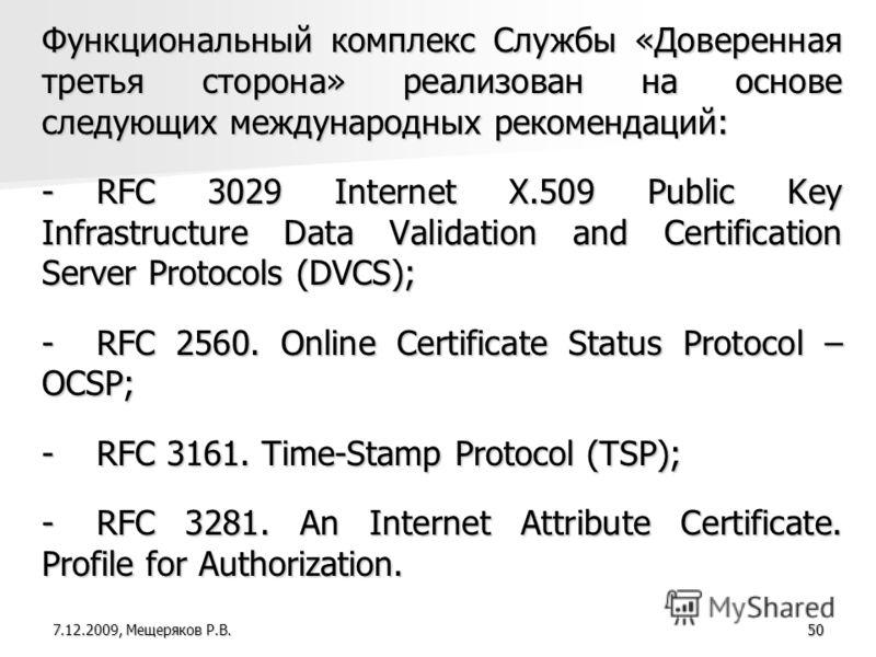 50 Функциональный комплекс Службы «Доверенная третья сторона» реализован на основе следующих международных рекомендаций: -RFC 3029 Internet X.509 Public Key Infrastructure Data Validation and Certification Server Protocols (DVCS); -RFC 2560. Online C
