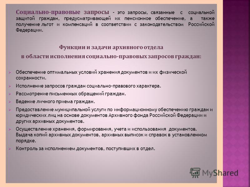 Социально-правовые запросы – это запросы, связанные с социальной защитой граждан, предусматривающей их пенсионное обеспечение, а также получение льгот и компенсаций в соответствии с законодательством Российской Федерации. Функции и задачи архивного о