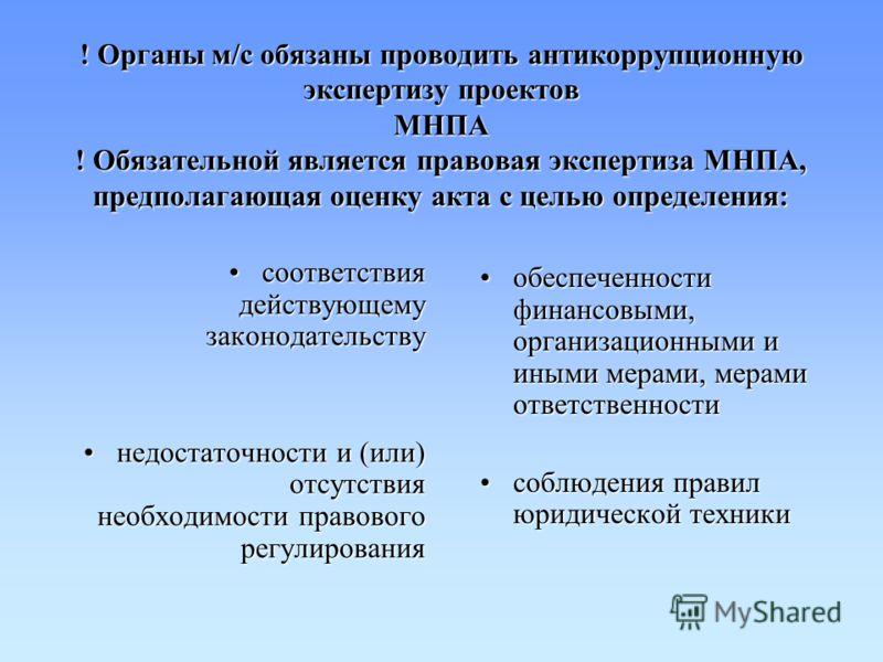 ! Органы м/с обязаны проводить антикоррупционную экспертизу проектов МНПА ! Обязательной является правовая экспертиза МНПА, предполагающая оценку акта с целью определения: соответствия действующему законодательствусоответствия действующему законодате