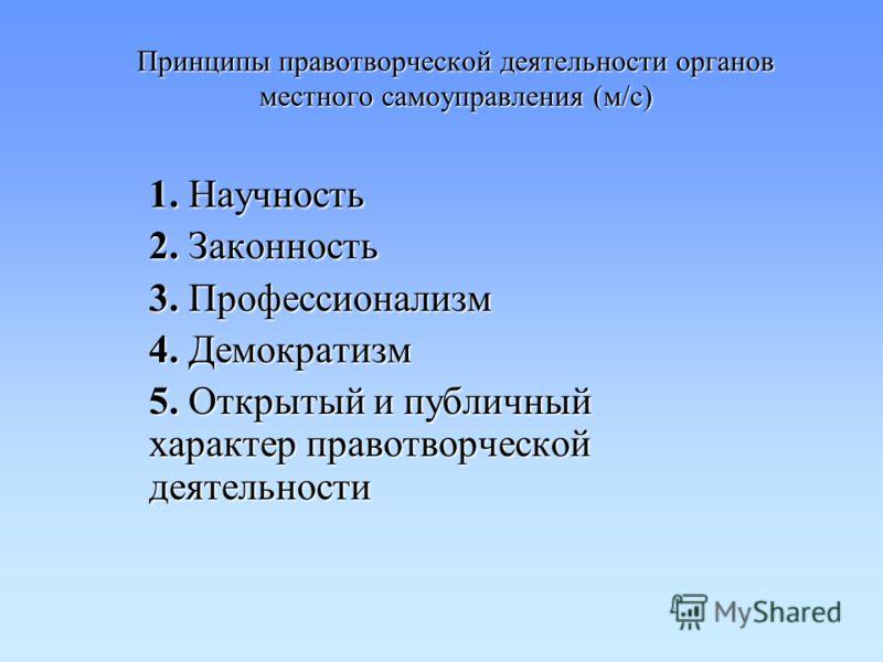Принципы правотворческой деятельности органов местного самоуправления (м/с) 1. Научность 2. Законность 3. Профессионализм 4. Демократизм 5. Открытый и публичный характер правотворческой деятельности