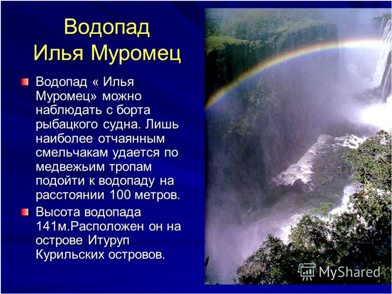 Водопад Илья Муромец Водопад « Илья Муромец» можно наблюдать с борта рыбацкого судна. Лишь наиболее отчаянным смельчакам удается по медвежьим тропам подойти к водопаду на расстоянии 100 метров. Высота водопада 141м.Расположен он на острове Итуруп Кур