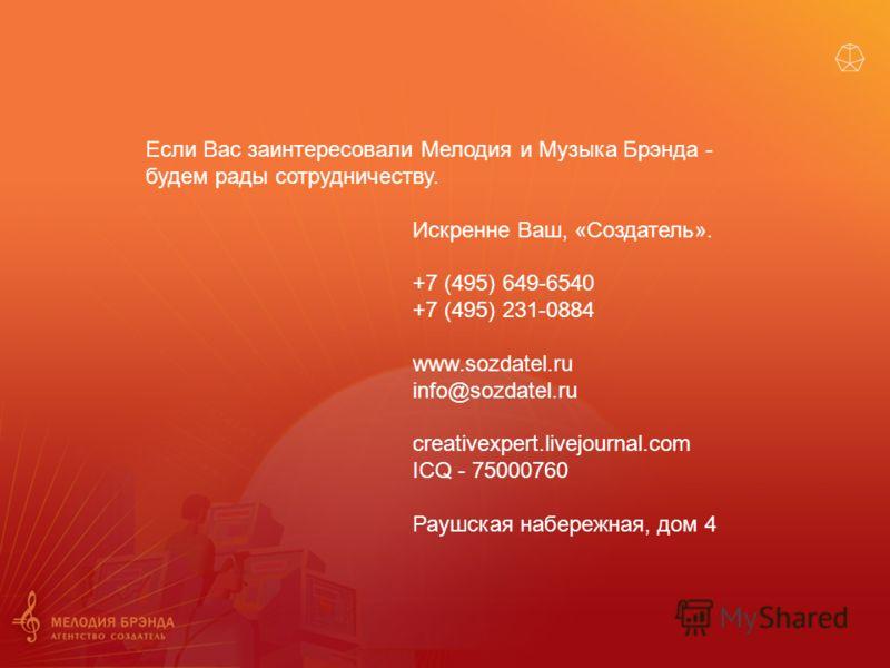Если Вас заинтересовали Мелодия и Музыка Брэнда - будем рады сотрудничеству. Искренне Ваш, «Создатель». +7 (495) 649-6540 +7 (495) 231-0884 www.sozdatel.ru info@sozdatel.ru creativexpert.livejournal.com ICQ - 75000760 Раушская набережная, дом 4