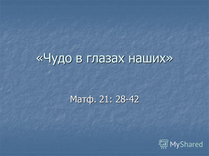 «Чудо в глазах наших» Матф. 21: 28-42