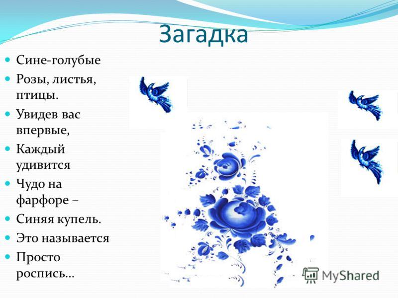 Загадка Сине-голубые Розы, листья, птицы. Увидев вас впервые, Каждый удивится Чудо на фарфоре – Синяя купель. Это называется Просто роспись…
