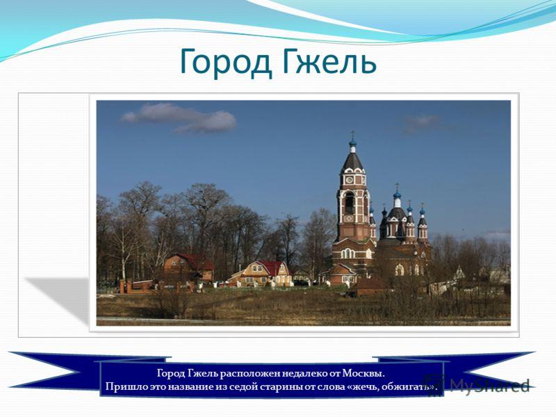 Город Гжель расположен недалеко от Москвы. Пришло это название из седой старины от слова «жечь, обжигать». Город Гжель