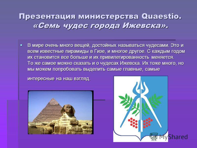 Презентация министерства Quaestio. «Семь чудес города Ижевска». В мире очень много вещей, достойных называться чудесами. Это и всем известные пирамиды в Гизе, и многое другое. С каждым годом их становится все больше и их привилегированность меняется.