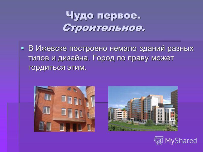 Чудо первое. Строительное. В Ижевске построено немало зданий разных типов и дизайна. Город по праву может гордиться этим. В Ижевске построено немало зданий разных типов и дизайна. Город по праву может гордиться этим.