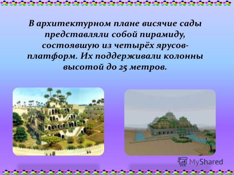 В архитектурном плане висячие сады представляли собой пирамиду, состоявшую из четырёх ярусов- платформ. Их поддерживали колонны высотой до 25 метров.