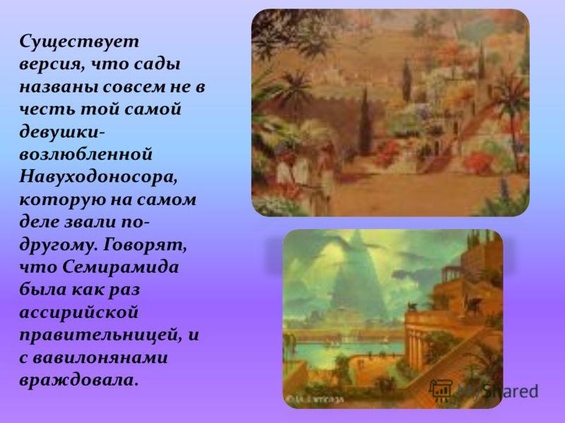 Существует версия, что сады названы совсем не в честь той самой девушки- возлюбленной Навуходоносора, которую на самом деле звали по- другому. Говорят, что Семирамида была как раз ассирийской правительницей, и с вавилонянами враждовала.