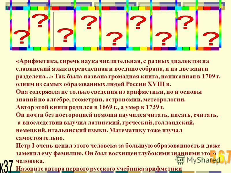 «Арифметика, сиречь наука числительная, с разных диалектов на славянский язык переведенная и воедино собрана, и на две книги разделена...» Так была названа громадная книга, написанная в 1709 г. одним из самых образованных людей России XVIII в. Она со
