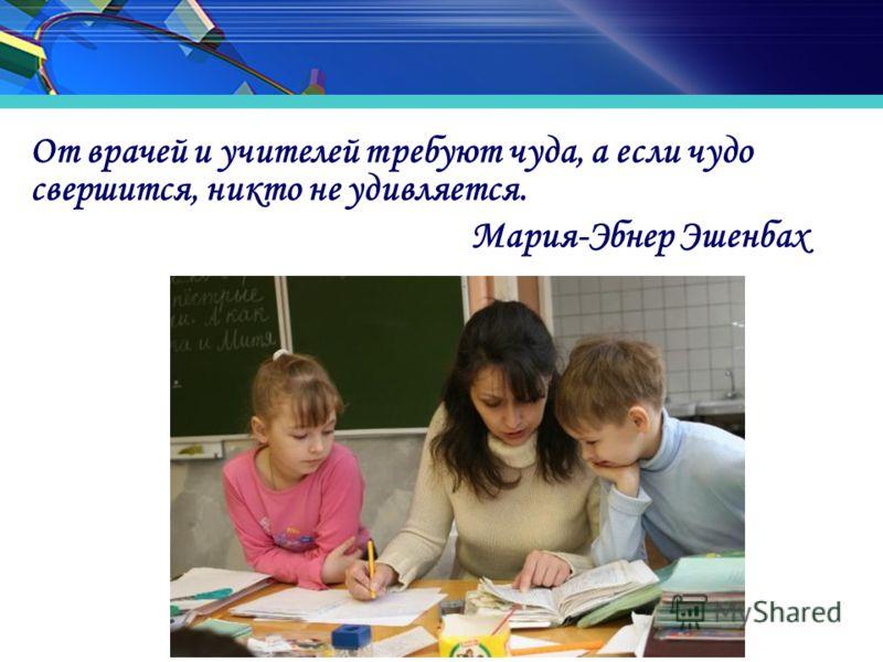 От врачей и учителей требуют чуда, а если чудо свершится, никто не удивляется. Мария-Эбнер Эшенбах