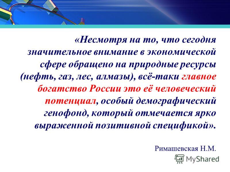 «Несмотря на то, что сегодня значительное внимание в экономической сфере обращено на природные ресурсы (нефть, газ, лес, алмазы), всё-таки главное богатство России это её человеческий потенциал, особый демографический генофонд, который отмечается ярк
