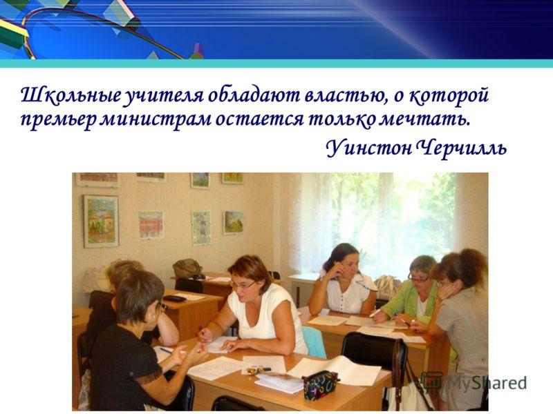 Школьные учителя обладают властью, о которой премьер министрам остается только мечтать. Уинстон Черчилль