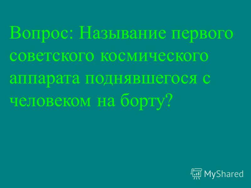 Вопрос: Называние первого советского космического аппарата поднявшегося с человеком на борту?