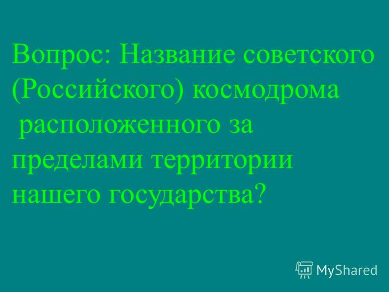 Вопрос: Название советского (Российского) космодрома расположенного за пределами территории нашего государства?
