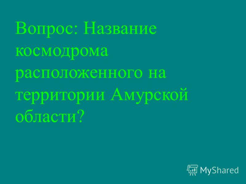 Вопрос: Название космодрома расположенного на территории Амурской области?