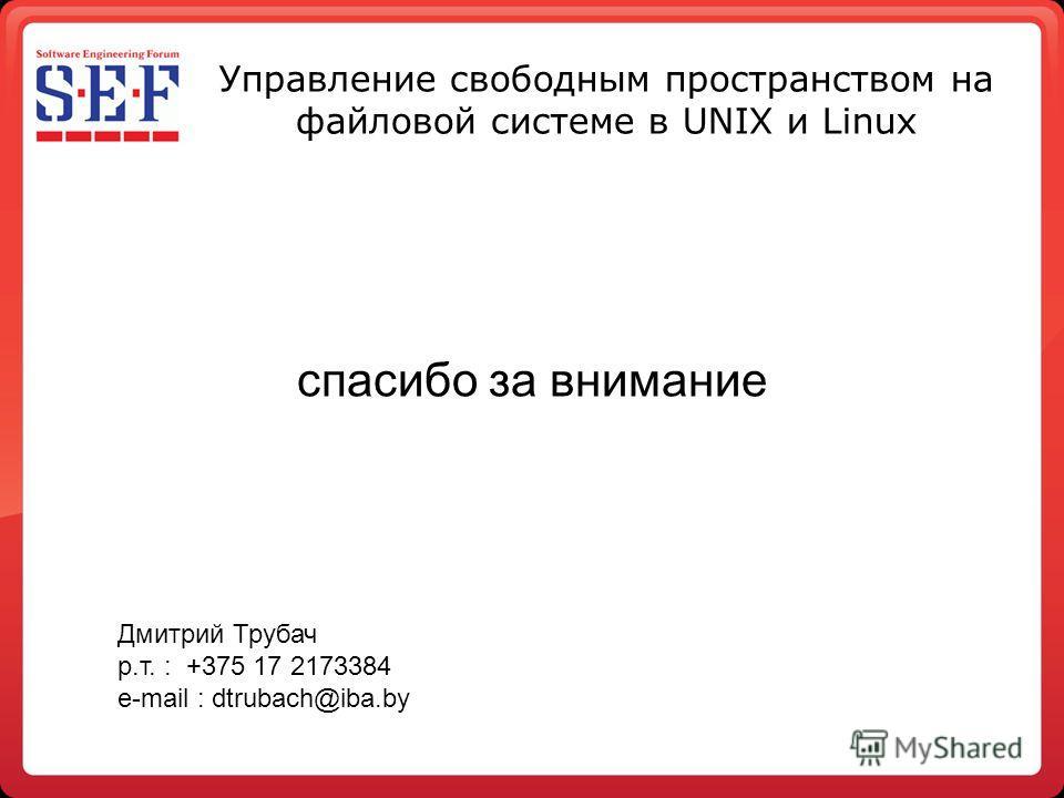 Управление свободным пространством на файловой системе в UNIX и Linux Дмитрий Трубач р.т. : +375 17 2173384 e-mail : dtrubach@iba.by спасибо за внимание