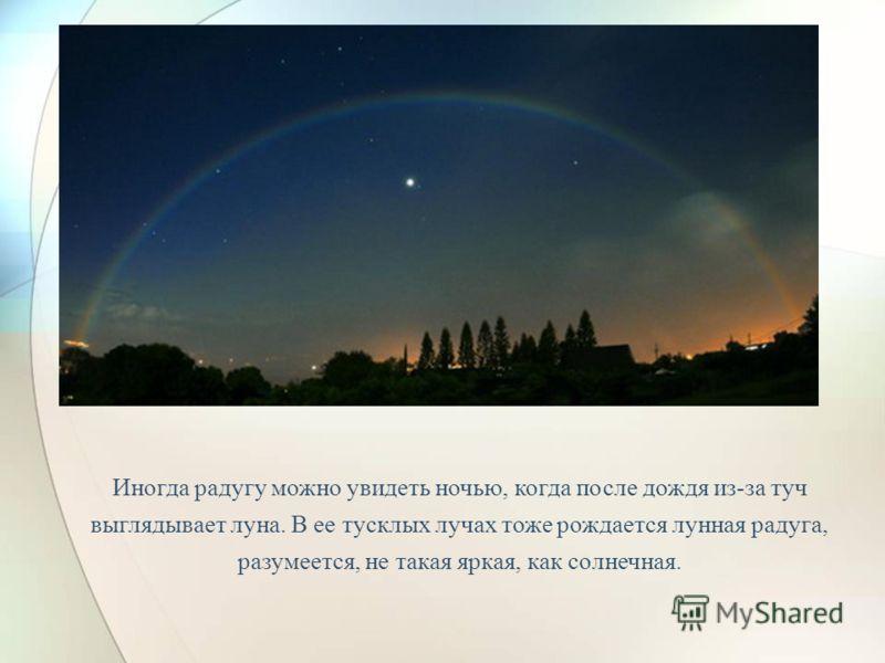 Бывает так, что, всем на радость и удивленье, в небе сразу появляются две радуги. Одна из них ярче, другая бледней! Это бывает тогда, когда солнечный луч дважды отражается в каплях воды. Еще реже на небе сияют сразу целых четыре или пять радуг, это с