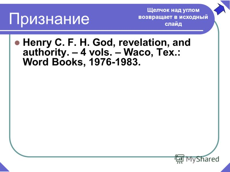 Henry C. F. H. God, revelation, and authority. – 4 vols. – Waco, Tex.: Word Books, 1976-1983. Признание Щелчок над углом возвращает в исходный слайд