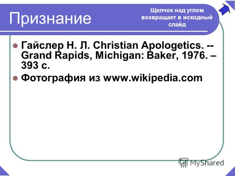 Гайслер Н. Л. Christian Apologetics. -- Grand Rapids, Michigan: Baker, 1976. – 393 c. Фотография из www.wikipedia.com Щелчок над углом возвращает в исходный слайд Признание