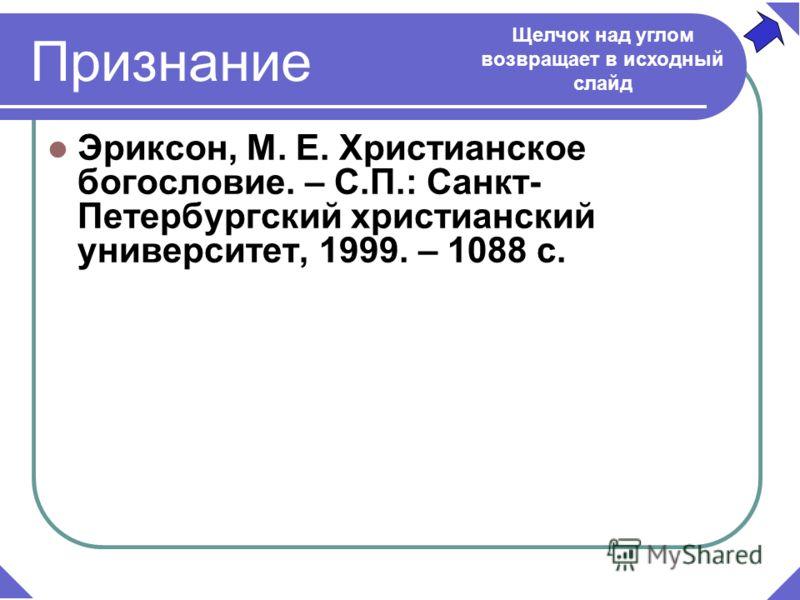 Эриксон, М. Е. Христианское богословие. – С.П.: Санкт- Петербургский христианский университет, 1999. – 1088 с. Щелчок над углом возвращает в исходный слайд Признание