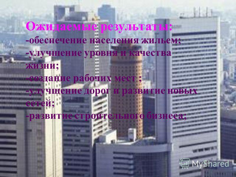 Ожидаемые результаты: -обеспечение населения жильем; -улучшение уровня и качества жизни; -создание рабочих мест ; -улучшение дорог и развитие новых сетей; -развитие строительного бизнеса;