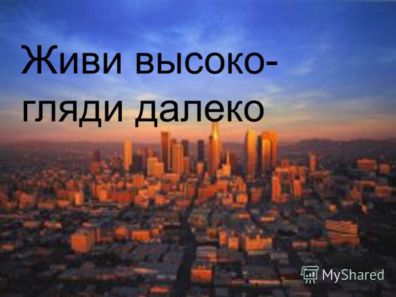 Живи высоко- гляди далеко