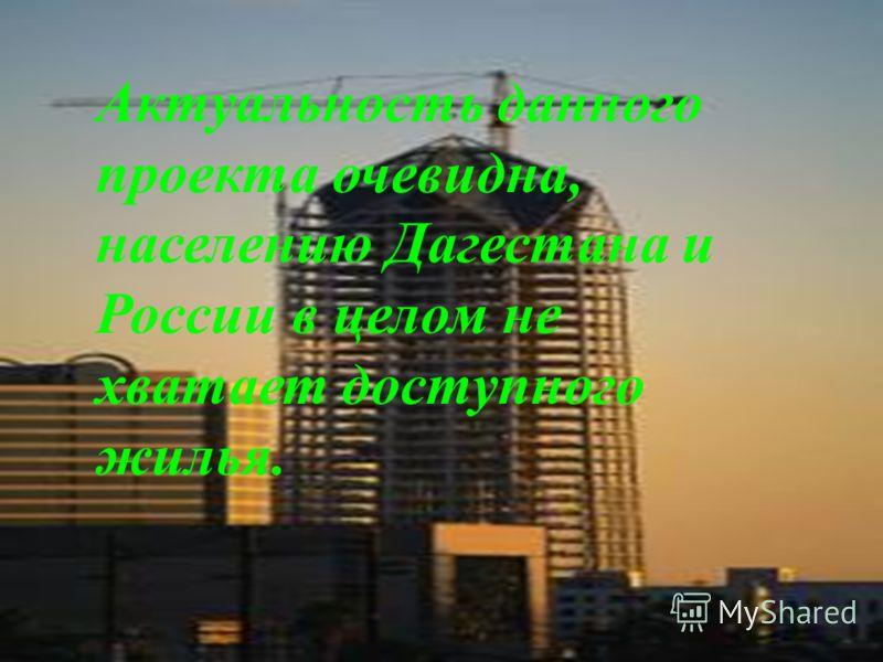 Актуальность проекта очевидна, населению Дагестана не хватает доступного жилья. Актуальность данного проекта очевидна, населению Дагестана и России в целом не хватает доступного жилья.