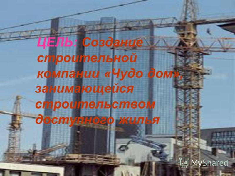 ЦЕЛЬ: Создание строительной компании «Чудо дом», занимающейся строительством доступного жилья