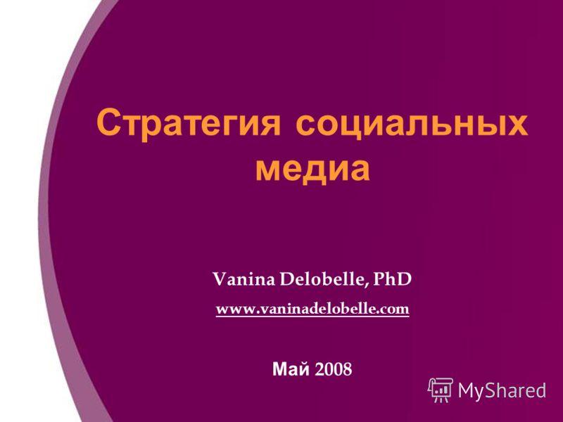 Стратегия социальных медиа Vanina Delobelle, PhD www.vaninadelobelle.com Май 2008