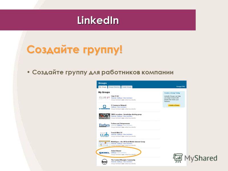 LinkedIn Создайте группу! Создайте группу для работников компании