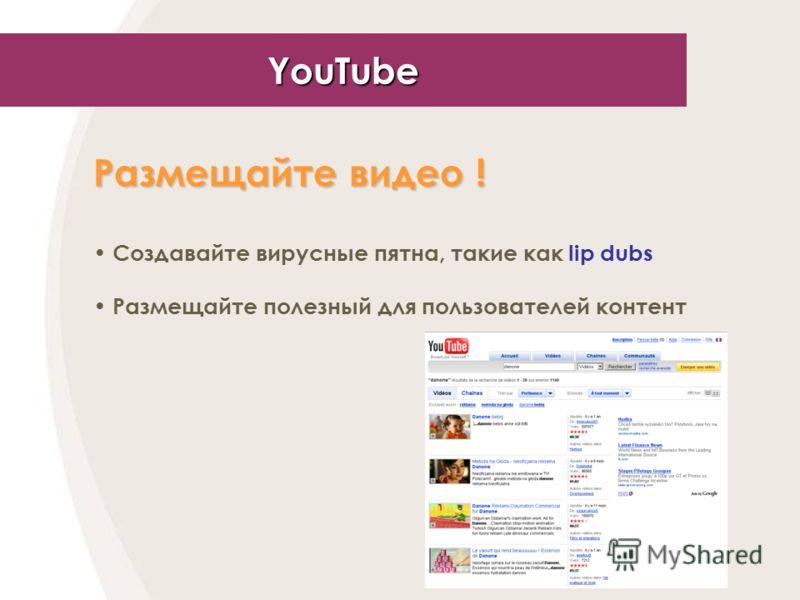 YouTube Размещайте видео ! Создавайте вирусные пятна, такие как lip dubs Размещайте полезный для пользователей контент