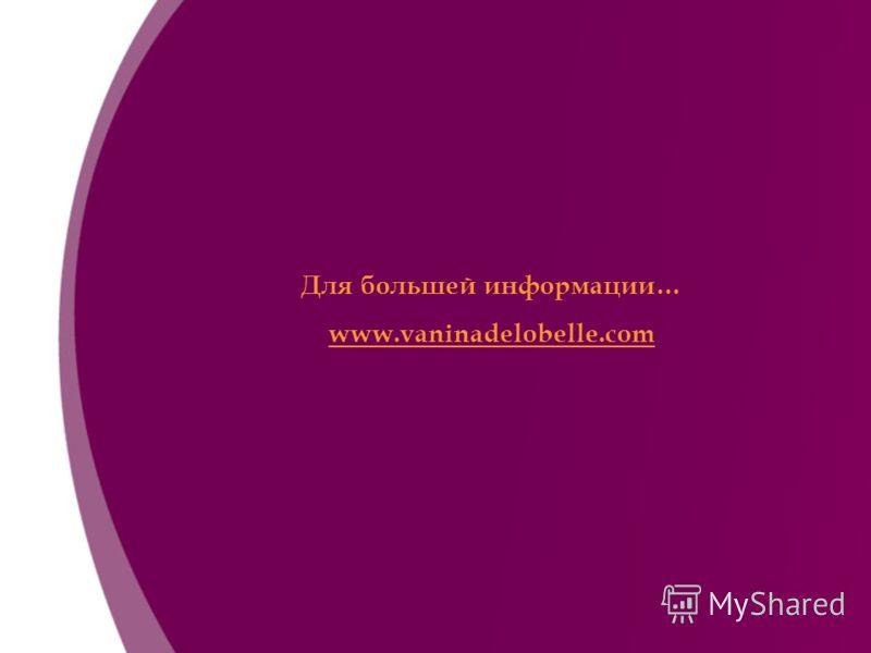 Для большей информации… www.vaninadelobelle.com