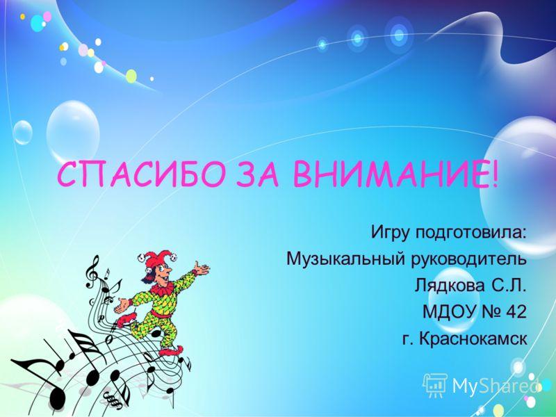 СПАСИБО ЗА ВНИМАНИЕ! Игру подготовила: Музыкальный руководитель Лядкова С.Л. МДОУ 42 г. Краснокамск