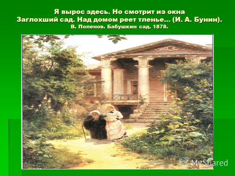 Я вырос здесь. Но смотрит из окна Заглохший сад. Над домом реет тленье… (И. А. Бунин). В. Поленов. Бабушкин сад. 1878.