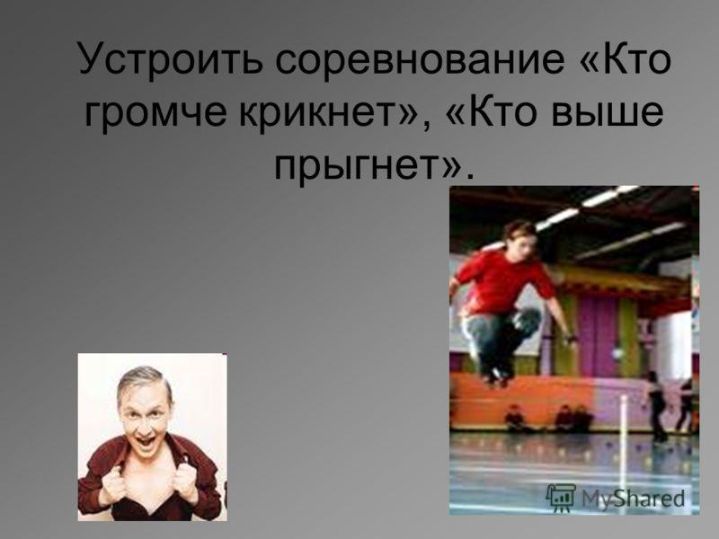Устроить соревнование «Кто громче крикнет», «Кто выше прыгнет».