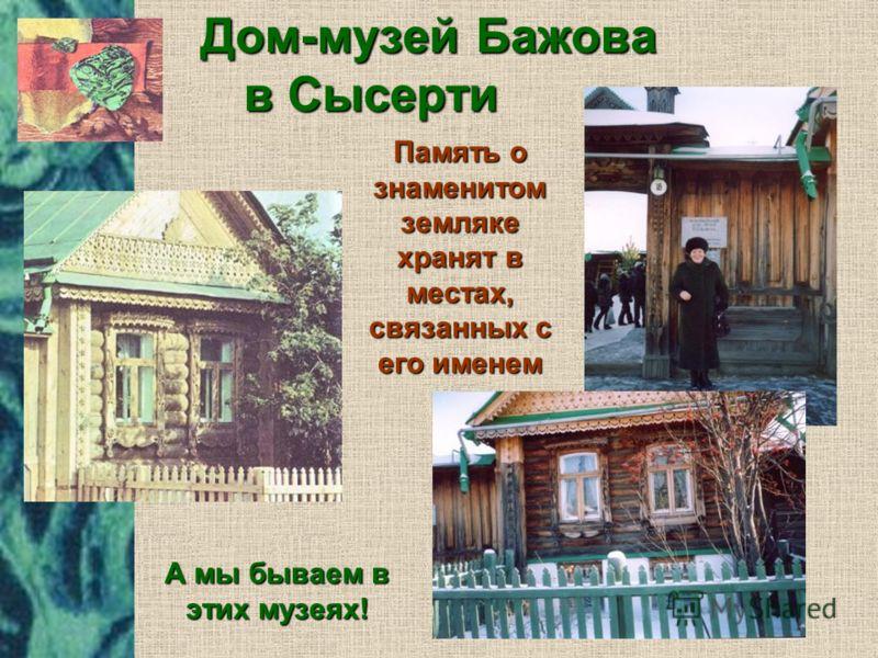 Дом-музей Бажова в Сысерти Память о знаменитом земляке хранят в местах, связанных с его именем А мы бываем в этих музеях!
