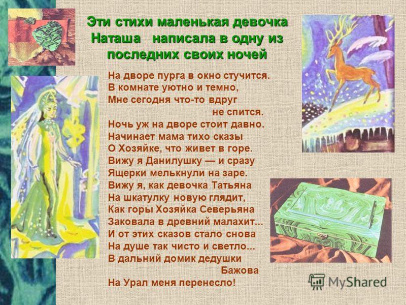 Эти стихи маленькая девочка Наташа написала в одну из последних своих ночей На дворе пурга в окно стучится. В комнате уютно и темно, Мне сегодня что-то вдруг не спится. Ночь уж на дворе стоит давно. Начинает мама тихо сказы О Хозяйке, что живет в гор