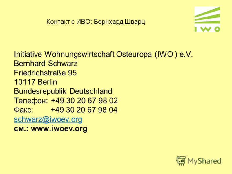 Контакт с ИВО: Бернхард Шварц Initiative Wohnungswirtschaft Osteuropa (IWO ) e.V. Bernhard Schwarz Friedrichstraße 95 10117 Berlin Bundesrepublik Deutschland Телефон: +49 30 20 67 98 02 Факс: +49 30 20 67 98 04 schwarz@iwoev.org cм.: www.iwoev.org