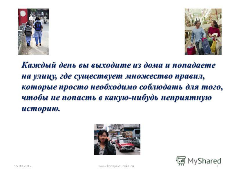 Каждый день вы выходите из дома и попадаете на улицу, где существует множество правил, которые просто необходимо соблюдать для того, чтобы не попасть в какую-нибудь неприятную историю. 15.09.20122www.konspekturoka.ru